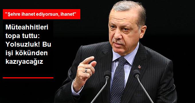 Erdoğan Müteahhitlere Ateş Püskürdü