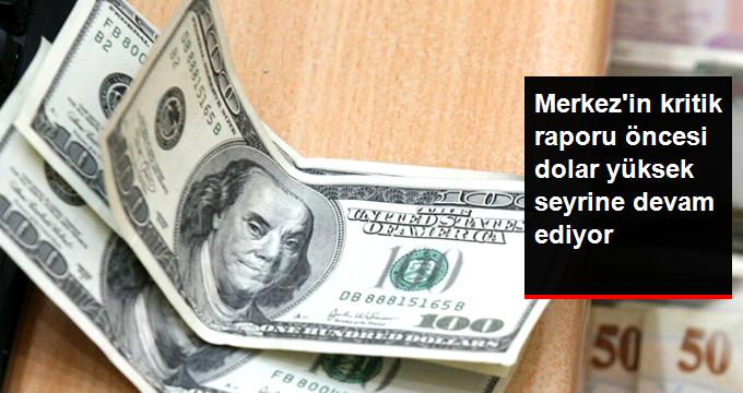 Enflasyon Raporu Öncesi Dolar Yüksek Seyrine Devam Ediyor